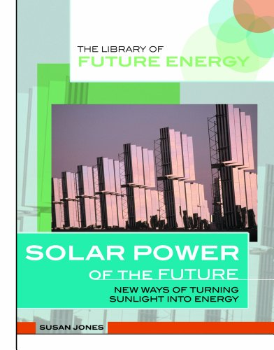 Solar Power of the Future: New Ways of Turning Sunlight into Energy (Library of Future Energy)