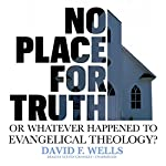 No Place for Truth: Or, Whatever Happened to Evangelical Theology? | David F. Wells