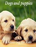 Colouring for kids Dogs and puppies: A lovely colouring book for young kids. This A4 110 page book with great scenes for children to colour. So go grab them  pencils kids and start colouring