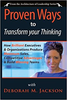 Proven Ways to Transform Your Thinking: How Brilliant Executives and Organizations Produce Maximum Sales, Competitive Advantages and Build Winning Teams: Volume 1 (The Architecture of Leadership)
