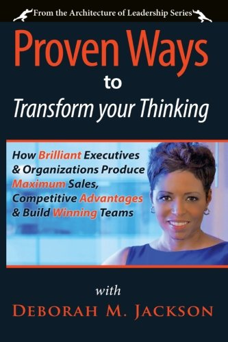 Proven Ways to Transform Your Thinking: How Brilliant Executives & Organizations Produce Maximum Sales, Competitive Advantages & Build Winning Teams (The Architecture of Leadership) (Volume 1) [Jackson, Deborah M.] (Tapa Blanda)