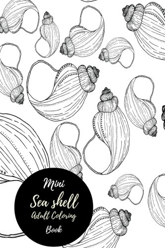 Read Online Mini Seashell Adult Coloring Book: Travel To Go, Small Portable Stress Relieving, Relaxing Coloring Book For Grownups, Men, & Women. Easy, Moderate & Intricate One Sided Patterns. PDF