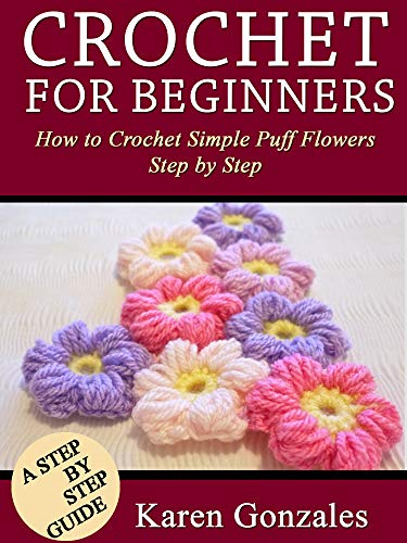 Crochet for Beginners: How to crochet simple puff flowers step by step (Crochet Beginner Series Book 3)