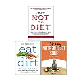 Books : How Not to Diet[Hardcover], Eat Dirt, The Skinny NUTRiBULLET Soup Recipe Book 3 Books Collection Set