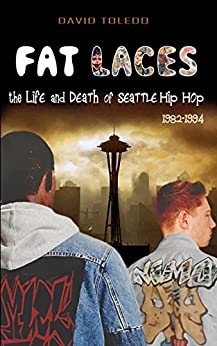 FAT LACES - the LIFE and DEATH of SEATTLE HIP HOP: 1982-1994 (Seattle Hip Hop History) by [Toledo, David]