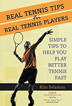 Real Tennis Tips For Real Tennis Players: Simple Tips To Help You Play Better Tennis Fast by [Selzman, Kim]