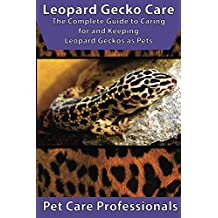 Leopard Gecko Care: The Complete Guide to Caring for and Keeping Leopard Geckos as Pets (Best Pet Care Practices)