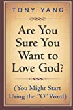 Are You Sure You Want to Love God? (You Might Start Using the o Word), Tony Yang, 1497303680