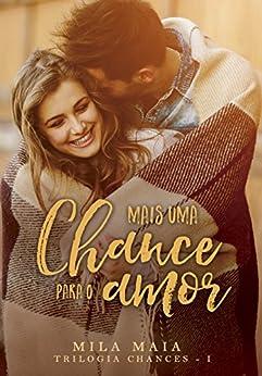 Mais uma chance para o amor: Trilogia Chances - I por [Maia, Mila]