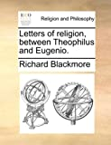 Letters of Religion, Between Theophilus and Eugenio, Richard Blackmore, 1140889877