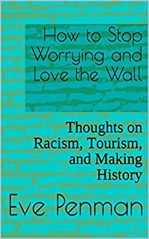 How to Stop Worrying and Love the Wall: Thoughts on Racism, Tourism, and Making History by [Penman, Eve]