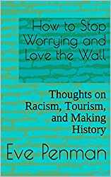 How to Stop Worrying and Love the Wall: Thoughts on Racism, Tourism, and Making History