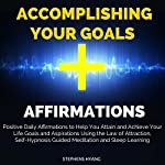 Accomplishing Your Goals Affirmations: Positive Daily Affirmations to Help You Attain and Achieve Your Life Goals and Aspirations Using the Law of Attraction | Stephens Hyang