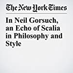 In Neil Gorsuch, an Echo of Scalia in Philosophy and Style | Adam Liptak