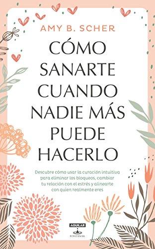 Cómo sanarte cuando nadie más puede hacerlo/How to Heal Yourself When No One Else Can (Spanish Edition)