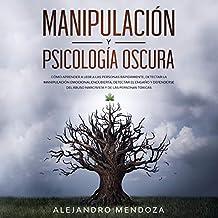 Manipulación y Psicología Oscura [Manipulation and Dark Psychology]: Cómo aprender a leer a las personas, detectar la manipulación emocional encubierta, detectar el engaño y defenderse ... tóxicas