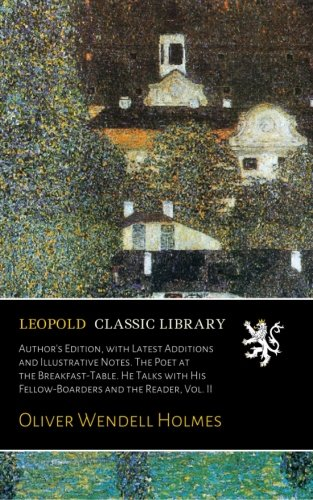 Read Online Author's Edition, with Latest Additions and Illustrative Notes. The Poet at the Breakfast-Table. He Talks with His Fellow-Boarders and the Reader, Vol. II PDF