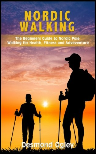 Nordic Walking  The Beginners Guide To Nordic Pole Walking For Health Fitness And Adventure