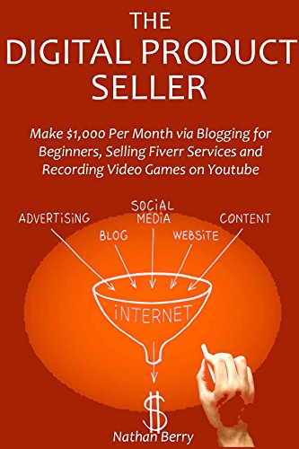 The Digital Product Seller: Make $1,000 Per Month via Blogging for Beginners,Selling Fiverr Services and Recording Video Games on Youtube