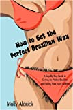 How to Get the Perfect Brazilian Wax: A Step-By-Step Guide to Getting the Perfect Brazilian and Finding Your Inner Goddess