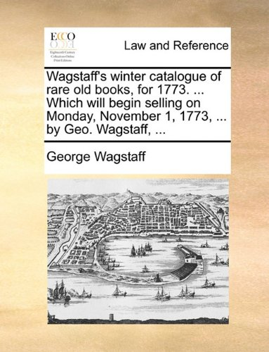 Wagstaff's winter catalogue of rare old books, for 1773. ... Which will begin selling on Monday, November 1, 1773, ... b