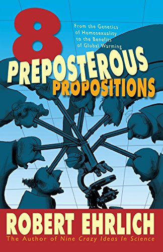 BOOK Eight Preposterous Propositions: From the Genetics of Homosexuality to the Benefits of Global Warmin [P.D.F]