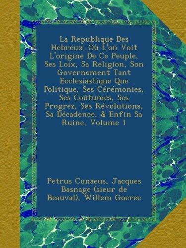 Download La Republique Des Hebreux: Où L'on Voit L'origine De Ce Peuple, Ses Loix, Sa Religion, Son Governement Tant Ecclesiastique Que Politique, Ses ... & Enfin Sa Ruine, Volume 1 (French Edition) pdf