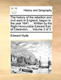 The History of the Rebellion and Civil Wars in England, Begun in the Year 1641 Written by the Right Honourable Edward Earl of Clarendon, Vol, Edward Hyde, 1170423418