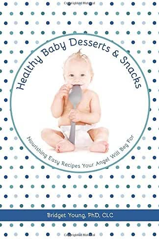 Healthy Baby Desserts and Snacks: Nourishing Easy Recipes Your Angel Will Beg For