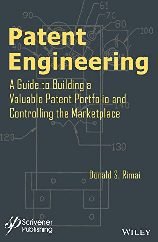 Patent Engineering: A Guide to Building a Valuable Patent Portfolio and Controlling the Marketplace