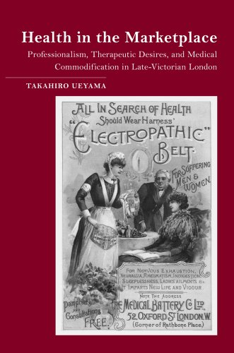 Health in the Marketplace: Professionalism, Therapeutic Desires, and Medical Commodification in Late-Victorian London