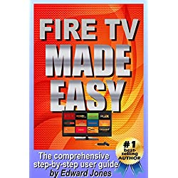 Amazon Fire TV Made Easy: A comprehensive step-by-step users guide for Amazon Fire TV