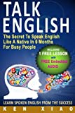 Talk English: The Secret To Speak English Like A Native In 6 Months For Busy People (Including 1 Lesson With Free Embedded Audio) (Speak English Like A Native Series)