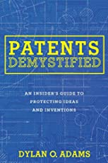 Patents Demystified: An Insider's Guide to Protecting Ideas and Inventions