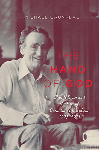 The Hand of God: Claude Ryan and the Fate of Canadian Liberalism, 1925-1971 (Carlton Library Series Book 243)