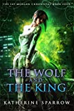 The Wolf and The King (The Fay Morgan Chronicles Book 4)