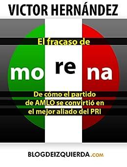 El Fracaso de MORENA: De como el partido de Andrés Manuel López Obrador se convirtió en el mejor aliado del PRI de [Hernandez, Victor]