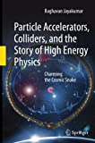 Particle Accelerators, Colliders, and the Story of High Energy Physics : Charming the Cosmic Snake, Jayakumar, Raghavan, 3642445624