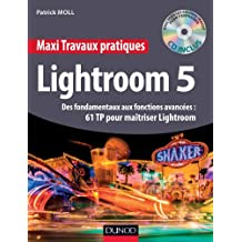 Maxi Travaux pratiques Lightroom 5 - 61 TP pour maîtriser Lightroom 5 : Des fondamentaux aux fonctions avancées : 61 TP pour maîtriser Lightroom (French Edition)