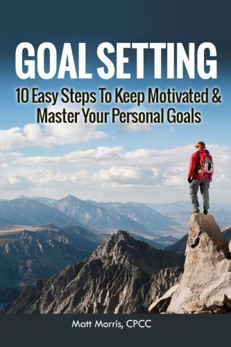 Goal Setting: 10 Easy Steps To Keep Motivated & Master Your Personal Goals (Goal Setting, Smart Goals, and How To Set Goals) (Volume 1)