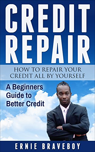 Credit Repair How to Repair Your Credit All by Yourself A Beginners Guide to Better Credit: learn how to repair your credit the right way