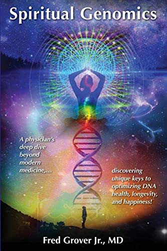 Spiritual Genomics: A physician's deep dive beyond modern medicine, discovering unique keys to optimizing DNA health, longevity, and happiness!