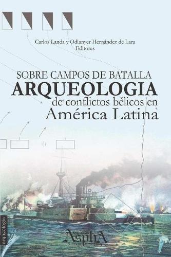 Sobre campos de batalla. Arqueología de conflictos bélicos en América Latina  [Hernández de Lara, Odlanyer] (Tapa Blanda)