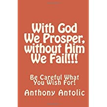With God We Prosper, without Him We Fail!!!: Be Careful What You Wish For!: Volume 1 (The Road to Salvation) by Anthony W. Antolic (2015-06-14)