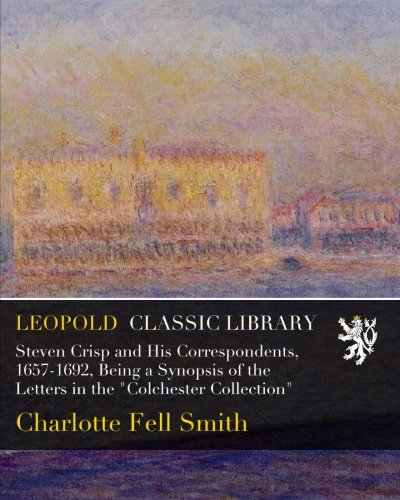 Steven Crisp and His Correspondents, 1657-1692, Being a Synopsis of the Letters in the