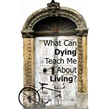 DOOR 1: What Can Dying Teach Me About Living?: Lessons to be learned from living with terminal illness (Doors to Open)