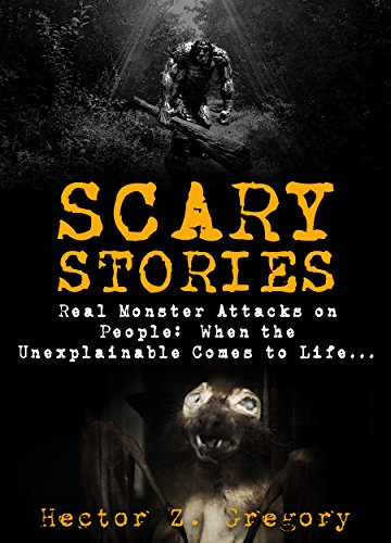 Scary Stories: Real Monster Attacks on People: When the Unexplainable Comes to Life... (Scary Campfire Stories Book (Scary People For Halloween)