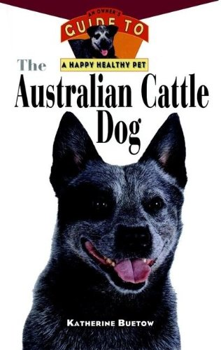 The Australian Cattle Dog: An Owner's Guide to a Happy Healthy Pet (Your Happy Healthy Pet) ()