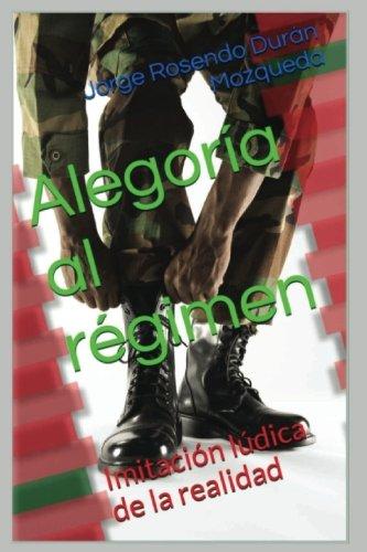 Alegoria al regimen: Imitacion ludica de la realidad (Spanish Edition) [Ing. Jorge Rosendo Duran Mozqueda] (Tapa Blanda)