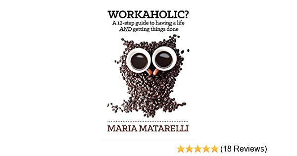 Amazon.com: Workaholic?: A 12 Step Guide To Having A Life AND Getting Things  Done EBook: Maria Matarelli: Kindle Store